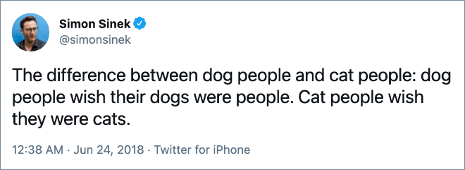 The difference between dog people and cat people: dog people wish their dogs were people. Cat people wish they were cats.