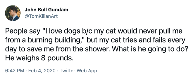 """People say """"I love dogs b/c my cat would never pull me from a burning building,"""" but my cat tries and fails every day to save me from the shower. What is he going to do? He weighs 8 pounds."""