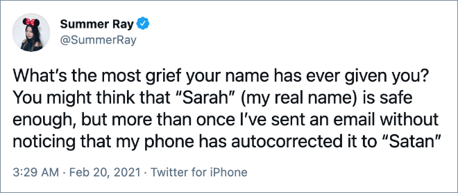 """What's the most grief your name has ever given you? You might think that """"Sarah"""" (my real name) is safe enough, but more than once I've sent an email without noticing that my phone has autocorrected it to """"Satan"""""""