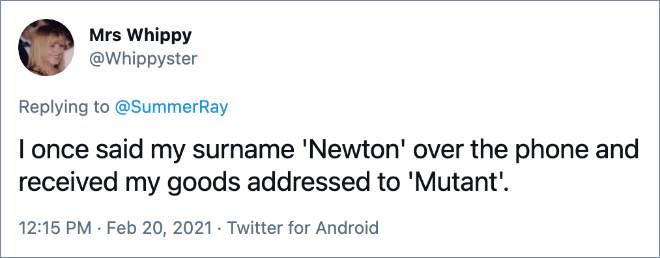I once said my surname 'Newton' over the phone and received my goods addressed to 'Mutant'.
