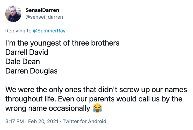 I'm the youngest of three brothers Darrell David Dale Dean Darren Douglas We were the only ones that didn't screw up our names throughout life. Even our parents would call us by the wrong name occasionally