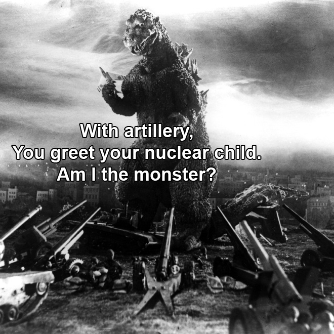 With artillery, You greet your nuclear child. Am I the monster?