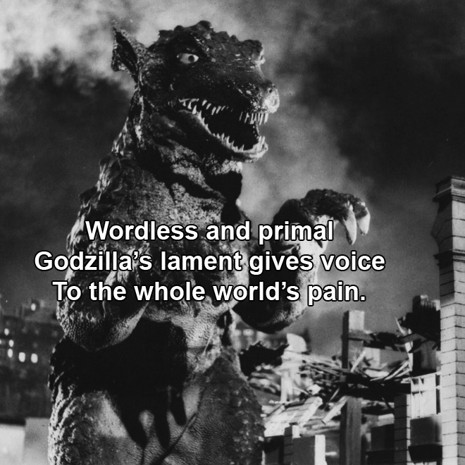 Wordless and primal Godzilla's lament gives voice To the whole world's pain.