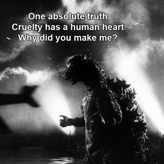 One absolute truth Cruelty has a human heart Why did you make me?