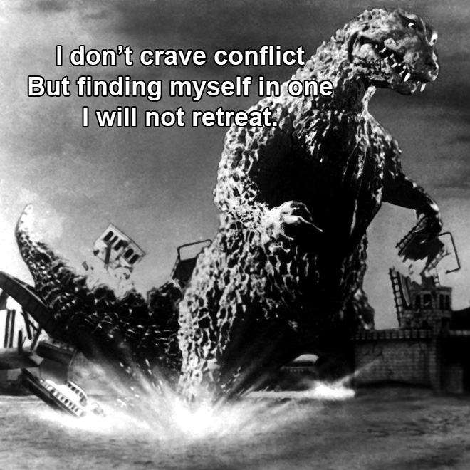 I don't crave conflict But finding myself in one I will not retreat.