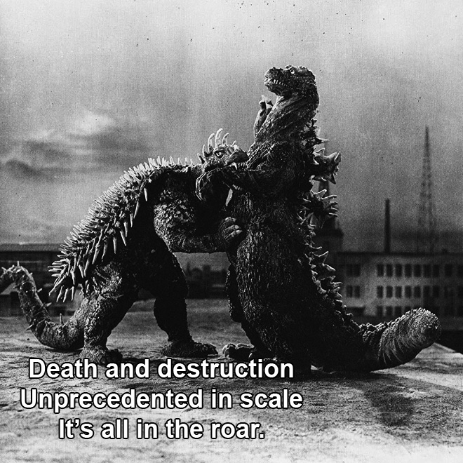 Death and destruction Unprecedented in scale It's all in the roar.