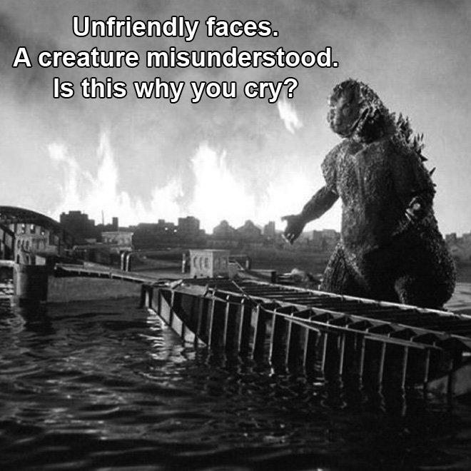 Unfriendly faces. A creature misunderstood. Is this why you cry?