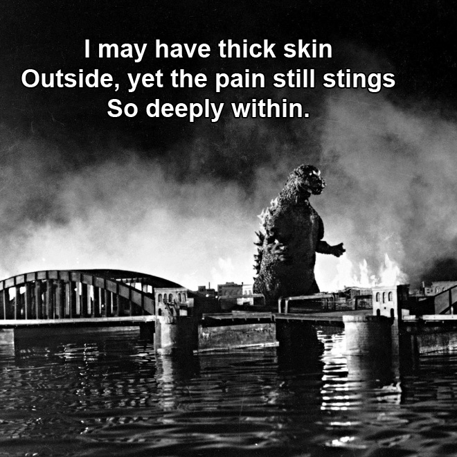 I may have thick skin Outside, yet the pain still stings So deeply within.