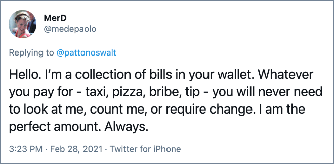 Hello. I'm a collection of bills in your wallet. Whatever you pay for - taxi, pizza, bribe, tip - you will never need to look at me, count me, or require change. I am the perfect amount. Always.