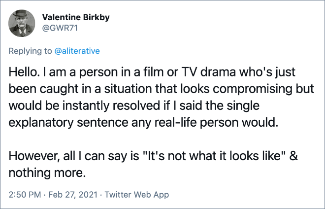 Hello. I am a person in a film or TV drama who's just been caught in a situation that looks compromising but would be instantly resolved if I said the single explanatory sentence any real-life person would. However, all I can say is