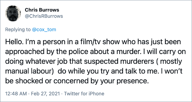 Hello. I'm a person in a film/tv show who has just been approached by the police about a murder. I will carry on doing whatever job that suspected murderers ( mostly manual labour) do while you try and talk to me. I won't be shocked or concerned by your presence.