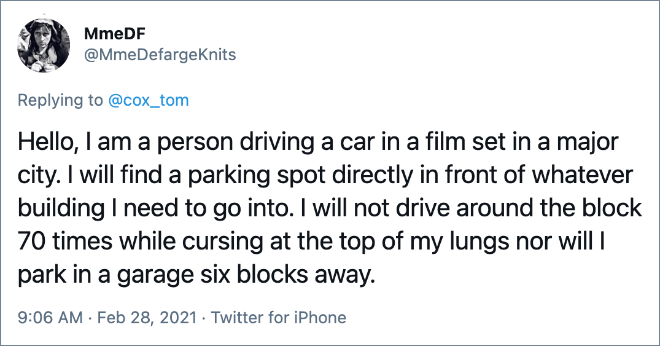 Hello, I am a person driving a car in a film set in a major city. I will find a parking spot directly in front of whatever building I need to go into. I will not drive around the block 70 times while cursing at the top of my lungs nor will I park in a garage six blocks away.