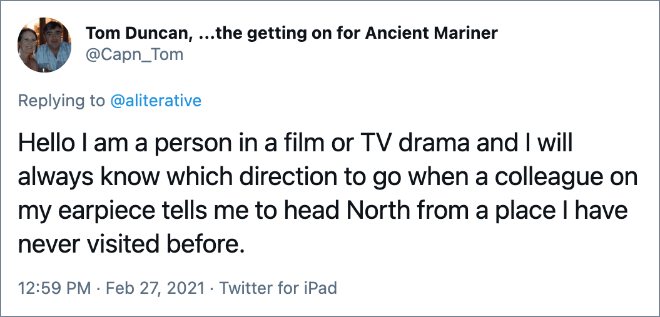 Hello I am a person in a film or TV drama and I will always know which direction to go when a colleague on my earpiece tells me to head North from a place I have never visited before.