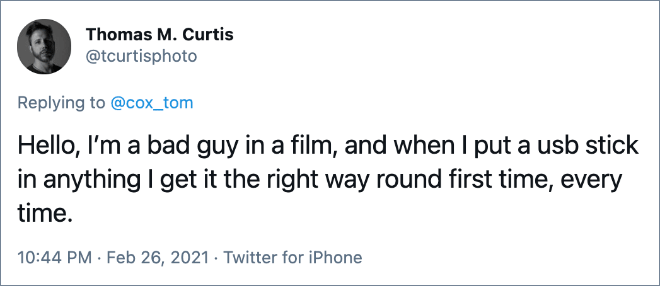 Hello, I'm a bad guy in a film, and when I put a usb stick in anything I get it the right way round first time, every time.
