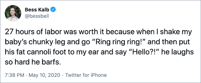 """27 hours of labor was worth it because when I shake my baby's chunky leg and go """"Ring ring ring!"""" and then put his fat cannoli foot to my ear and say """"Hello?!"""" he laughs so hard he barfs."""