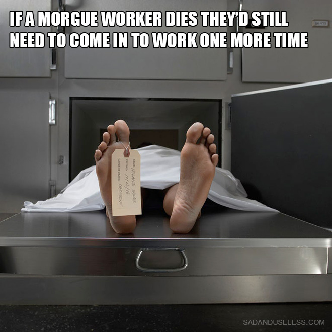 If a morgue worker dies they'd still need to come in to work one more time.