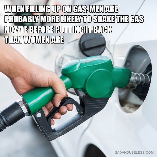When filling up on gas, men are probably more likely to shake the gas nozzle before putting it back than women are.