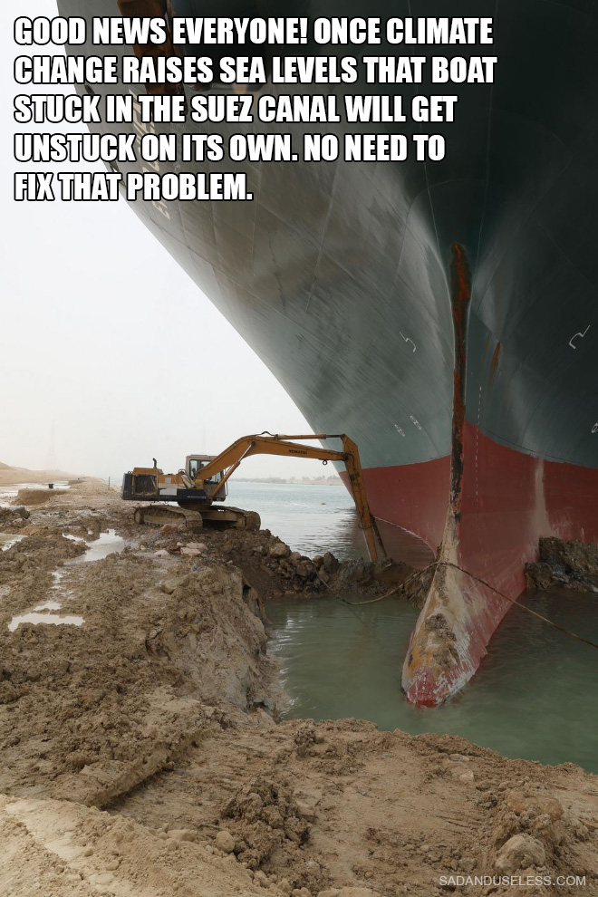 Good news everyone! Once climate change raises sea levels that boat stuck in the Suez Canal will get unstuck on its own. No need to fix that problem.