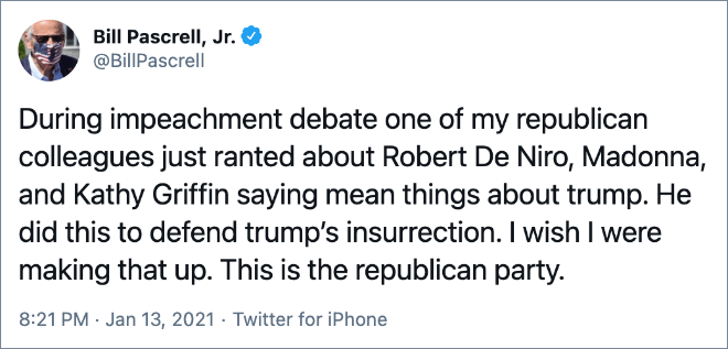 During impeachment debate one of my republican colleagues just ranted about Robert De Niro, Madonna, and Kathy Griffin saying mean things about trump. He did this to defend trump's insurrection. I wish I were making that up. This is the republican party.