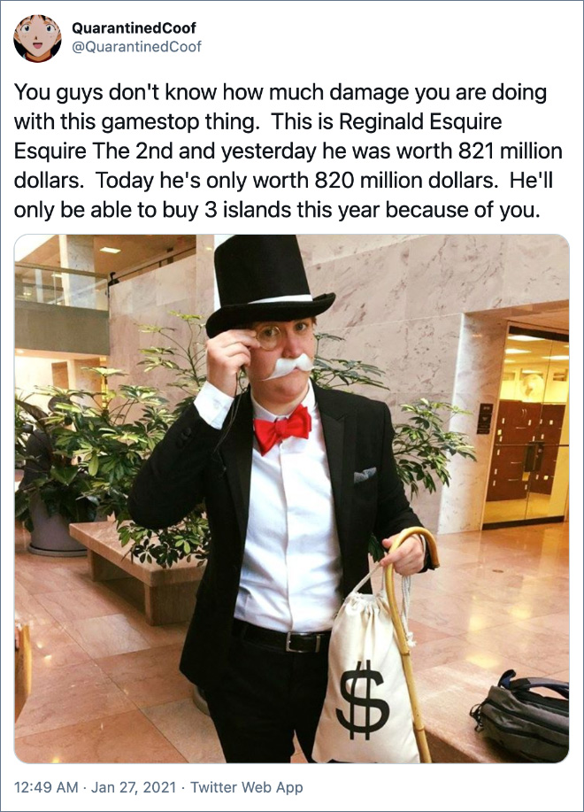 You guys don't know how much damage you are doing with this gamestop thing. This is Reginald Esquire Esquire The 2nd and yesterday he was worth 821 million dollars. Today he's only worth 820 million dollars. He'll only be able to buy 3 islands this year because of you.