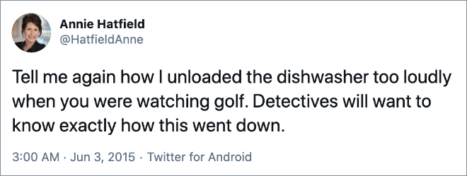 Tell me again how I unloaded the dishwasher too loudly when you were watching golf. Detectives will want to know exactly how this went down.