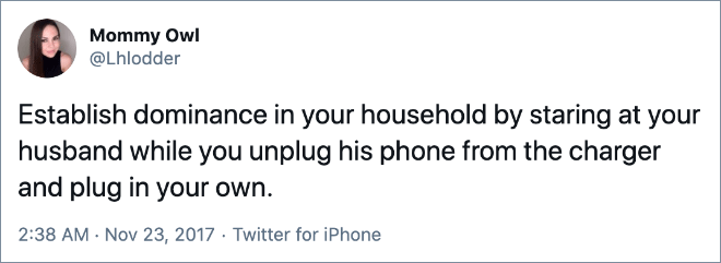 Establish dominance in your household by staring at your husband while you unplug his phone from the charger and plug in your own.